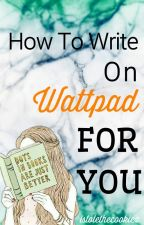 How To Write on Wattpad For YOU by istolethecookiez