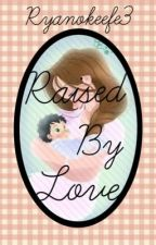 Raised by Love by RyanOKeefe3