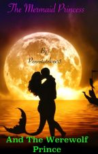 The Mermaid Princess And The Werewolf Prince by Pennstatelover5