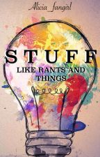 Stuff (Like Rants and Things) by alicia_fangirl