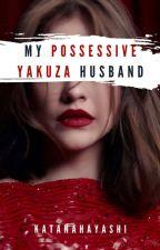 My Possessive Yakuza Husband by KatanaHayashi