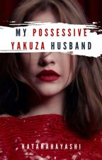My Possessive Yakuza Husband by KatanaHayashi