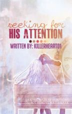 Seeking For His Attention (ONGOING) by killerheart01