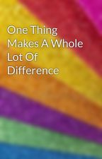 One Thing Makes A Whole Lot Of Difference by StrangeChild