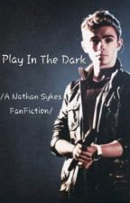 Play In The Dark  /A Nathan Sykes FanFiction/ by EmeSykes