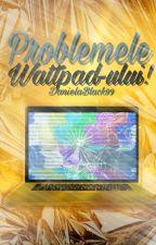 Problemele Wattpad-ului ✔ by DanielaBlack99