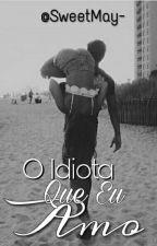 O Idiota Que Eu Amo by sweetmay-