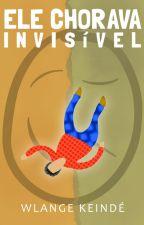 Ele chorava invisível (um conto) by wlangekeinde