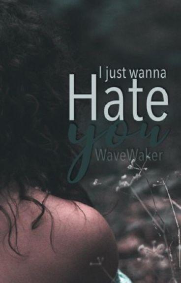 I just wanna hate you