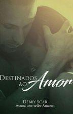 Destinados Ao Amor ( Livro sem revisão e epílogo). by DebbyScar