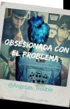Obsesionada con el problema (En Curso) by unanomada