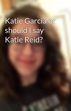 Katie Garcia or should I say Katie Reid? by PadfootsPatronus