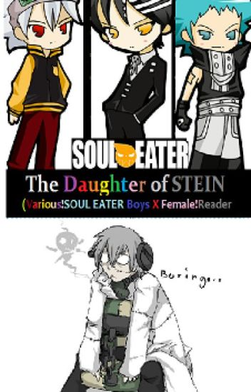 The Daughter of Stein - (Various!Soul Eater Boys x Female!Reader)