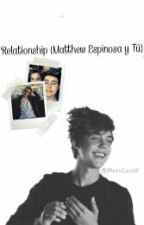 Relationships•MatthewEspinosa y Tú • by MattCxniff