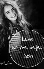 Luna, No Me dejes Solo by AngelsZiur