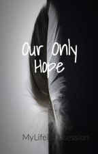 Our Only Hope {Book 2}  by MyLifeIsObsession