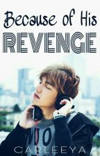Because of His Revenge by carleeya