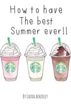 How to have the best summer ever!! by lauraackerley_