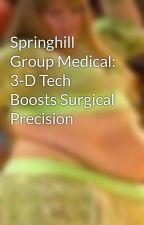 Springhill Group Medical: 3-D Tech Boosts Surgical Precision by CathyChanco
