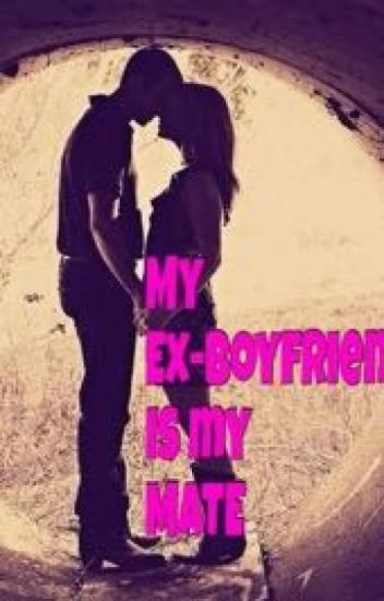 My ex-boyfriend is my mate!!