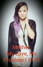 Mother-My Love, My Problem(Demi Fanfic G! P by HeartsToCamila