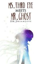 Ms.Third eye meets Mr.Ghost(COMPLETED) by DM_DreamLove