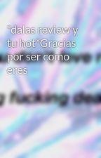 *dalas review y tu hot*Gracias por ser como eres by 1NovelasRandom