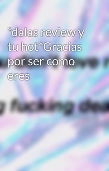 *dalas review y tu hot*Gracias por ser como eres