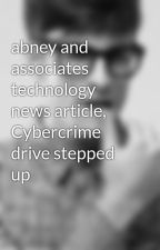 abney and associates technology news article, Cybercrime drive stepped up by lauyazel