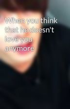 When you think that he doesn't love you anymore by minari_j72