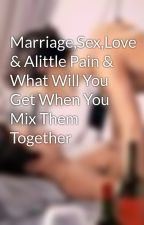 Marriage,Sex,Love & Alittle Pain & What Will You Get When You Mix Them Together  by makemebreakmebabe17