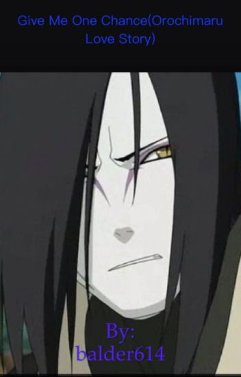 Give me one chance.  (An Orochimaru love story.)