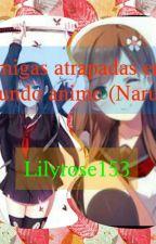 Amigas atrapadas en el mundo ánime. (Naruto) by lilyrose153