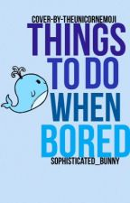 Things to do when bored by Sophisticated_Bunny