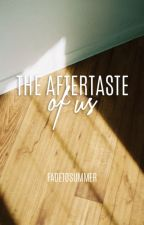 The Aftertaste of Us by fadetosummer
