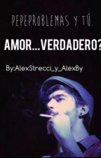 Amor...verdadero? (PepeProblemas y tu.) by AlexStrecci_y_AlexBy