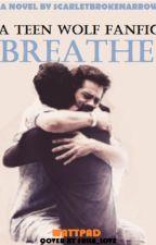 Breathe (Teen Wolf Fanfiction)  by ScarletxArrow