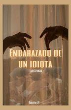 Embarazada de un idiota by fatimatommo15