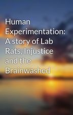 Human Experimentation: A story of Lab Rats, Injustice and the Brainwashed by Rebecca_k