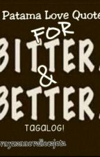 Patama Love Quotes for Bitter & Better (Tagalog) by BabyTeddy-JuAnne14