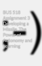 BUS 518 Assignment 3 Developing a Missile  The Power of Autonomy and Learning by frankmoses8
