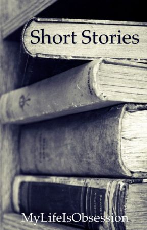 Short Stories by MyLifeIsObsession