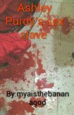 Ashley Purdy's sex slave by myaisthebananagod