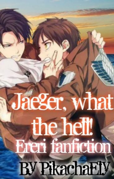 Jaeger, what the hell! ~Ereri fanfiction || Eren Jeager x Levi Rivaille