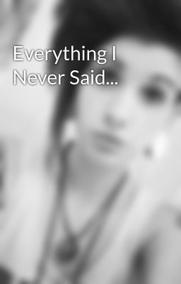 Everything I Never Said...