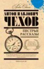 Антон Павлович Чехов. Пёстрые рассказы. by Alisa281992