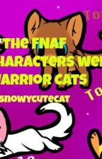 What If The FNAF Charecter's Were Warrior Cats? by snowycutecat