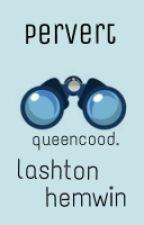 pervert. »lashton hemwin» by queencood