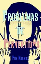 Problemas de Pervertid*s (Concluida) by Njanice