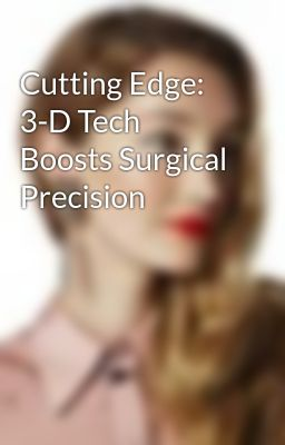 Cutting Edge: 3-D Tech Boosts Surgical Precision